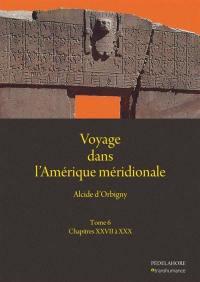 Voyage dans l'Amérique méridionale. Volume 6, Chapitres XXVII à XXX