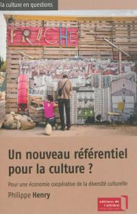 Un nouveau référentiel pour la culture ? : pour une économie coopérative de la diversité culturelle