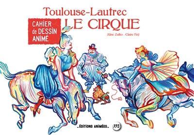 Toulouse-Lautrec : le cirque : cahier de dessin animé