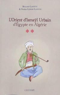 L'Orient d'Ismaÿl Urbain d'Egypte en Algérie. Volume 2,