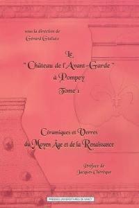 Le château de l'Avant-Garde à Pompey. Volume 1, Céramiques et verres du Moyen Age et de la Renaissance