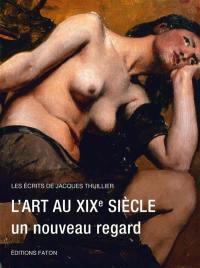 Les écrits de Jacques Thuillier. Volume 5, L'art au XIXe siècle, un nouveau regard