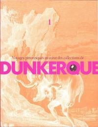 Voyages pittoresques au coeur des collections de Dunkerque. Volume 1,