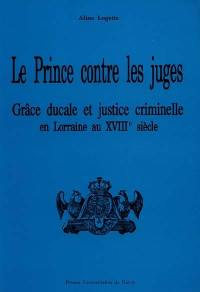Le Prince contre les juges : grâce ducale et justice criminelle en Lorraine au début du XVIIIe siècle