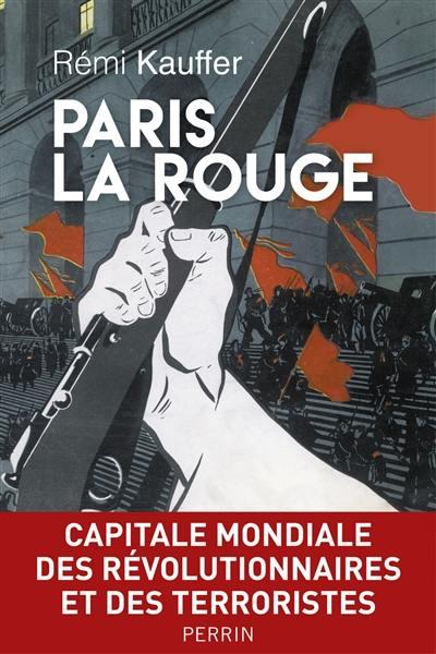 Paris la rouge : capitale mondiale des révolutionnaires et des terroristes, 1870-2016