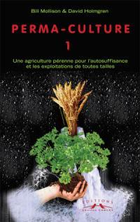 Permaculture. Volume 1, Une Agriculture pérenne pour l'autosuffisance et les exploitations de toutes tailles