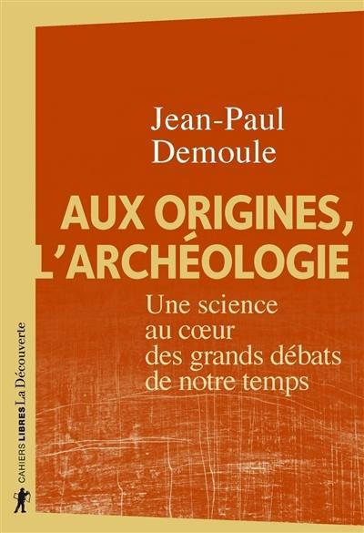 Aux origines, l'archéologie : une science au coeur des grands débats de notre temps