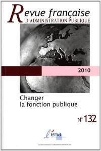 Revue française d'administration publique. n° 132, Changer la fonction publique