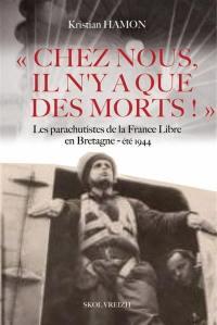 Chez nous, il n'y a que des morts ! : les parachutistes de la France libre en Bretagne, été 1944