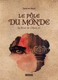 La rose de Djam. Volume 3, Le Pôle du monde