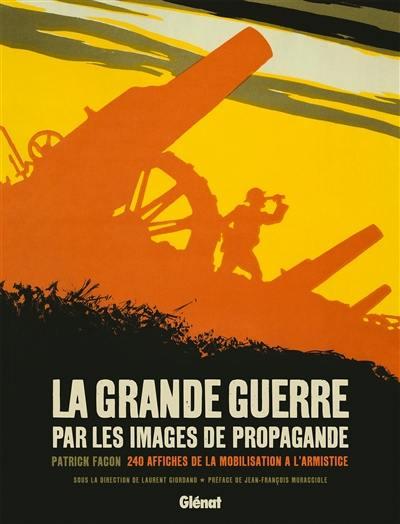 La Grande Guerre par les images de propagande : 240 affiches de la mobilisation à l'armistice