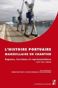L'histoire portuaire marseillaise en chantier : espaces, fonctions et représentations : XVIIe-XXIe siècle