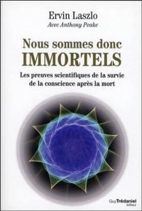 Nous sommes donc immortels : les preuves scientifiques de la survie de la conscience après la mort