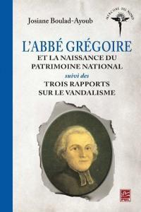 L'abbé Grégoire et la naissance du patrimoine national ; Suivi de Trois rapports sur le vandalisme