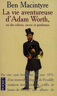 La vie aventureuse d'Adam Worth, roi des voleurs, escroc et gentleman