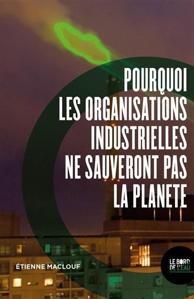 Pourquoi les organisations industrielles ne sauveront pas la planète ou L'anti manuel du développement durable et de la RSE