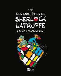 Les enquêtes de Sherlock Latruffe. Volume 4, A fond les cerveaux !