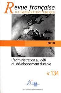 Revue française d'administration publique. n° 134, L'administration au défi du développement durable