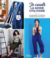 Je couds la mode utilitaire : 20 accessoires et vêtements inspirés du bleu de travail !