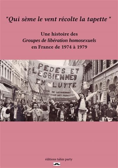 Qui sème le vent récolte la tapette : une histoire des Groupes de libération homosexuels en France de 1974 à 1979