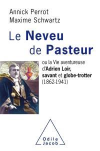 Le neveu de Pasteur ou La vie aventureuse d'Adrien Loir, savant et globe-trotter (1862-1941)