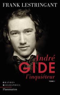 André Gide l'inquiéteur. Volume 1, Le ciel sur la terre ou L'inquiétude partagée, 1869-1918