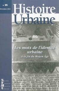 Histoire urbaine. n° 35, Les mots de l'identité urbaine à la fin du Moyen Age