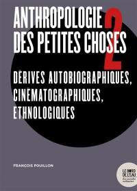 Anthropologie des petites choses. Volume 2, Dérives autobiographiques, cinématographiques, ethnologiques