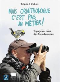 Mais ornithologue c'est pas un métier !