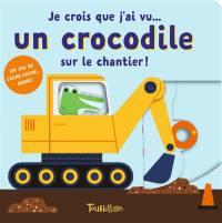 Je crois que j'ai vu... un crocodile sur le chantier !