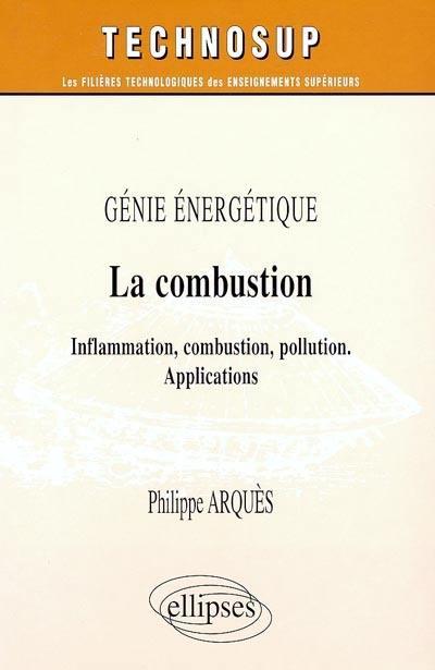 Génie énergétique : la combustion : inflammation, combustion, pollution ; applications ; niveau C, écoles d'ingénieurs, maîtrise