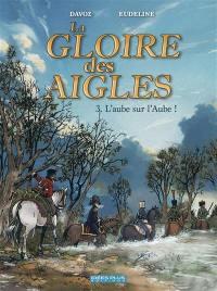 La gloire des aigles. Volume 3, L'aube sur l'Aube !