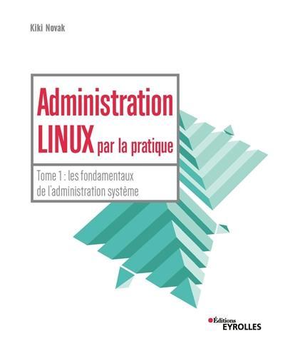 Administration Linux par la pratique. Volume 1, Les fondamentaux de l'administration système