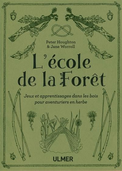 L'école de la forêt : jeux et apprentissages dans les bois pour aventuriers en herbe
