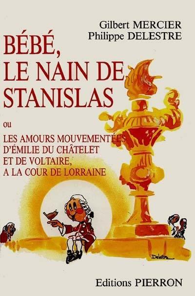 Bébé, le nain de Stanislas ou les Amours mouvementées d'Emilie du Châtelet et de Voltaire à la cour de Lorraine