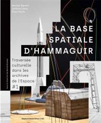 Traversée culturelle dans les archives de l'espace. Volume 1, La base spatiale d'Hammaguir