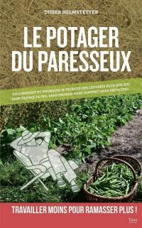 Le potager du paresseux ou Pourquoi et comment je produis en abondance des légumes plus que bio, sans engrais, sans compost, sans pesticides et sans aucun travail du sol...