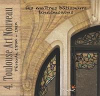 Les maîtres bâtisseurs toulousains. Volume 4, Toulouse Art nouveau