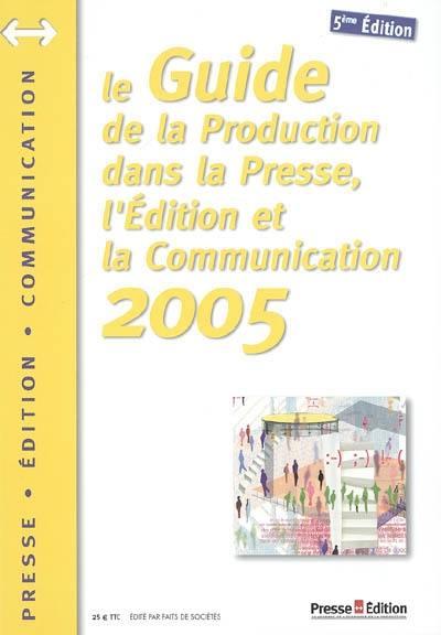 Le guide de la production dans la presse, l'édition et la communication 2005