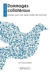 Dommages collatéraux : causés par une seule balle de revolver : livre de guerre (Algérie)
