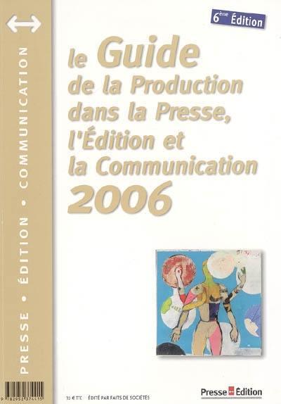 Le guide de la production dans la presse, l'édition et la communication 2006