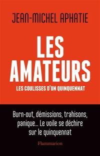 Les amateurs : les coulisses d'un quinquennat : burn-out, démissions, trahisons, panique... le voile se déchire sur le quinquennat
