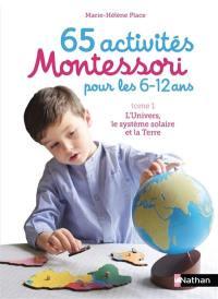65 activités Montessori pour les 6-12 ans. Volume 1, L'Univers, le Système solaire et la Terre