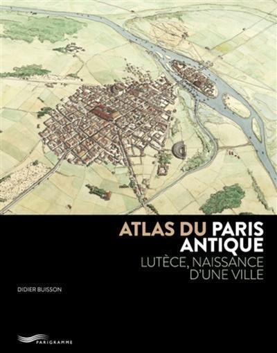 Atlas du Paris antique : Lutèce, naissance d'une ville