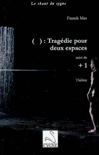 ( ) : tragédie pour deux espaces; Suivi de + 1