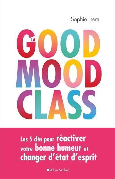 La good mood class : les 5 clés pour réactiver votre bonne humeur et changer d'état d'esprit
