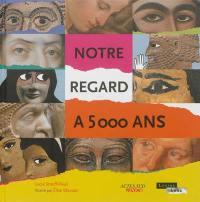 Notre regard a 5.000 ans