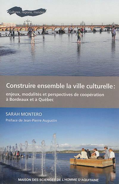 Construire ensemble la ville culturelle : enjeux, modalités et perspectives de coopération à Bordeaux et à Québec