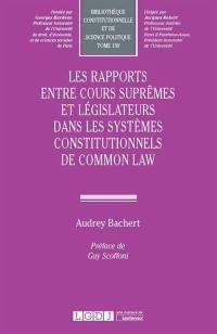 Les rapports entre Cours suprêmes et législateurs dans les systèmes constitutionnels de common law