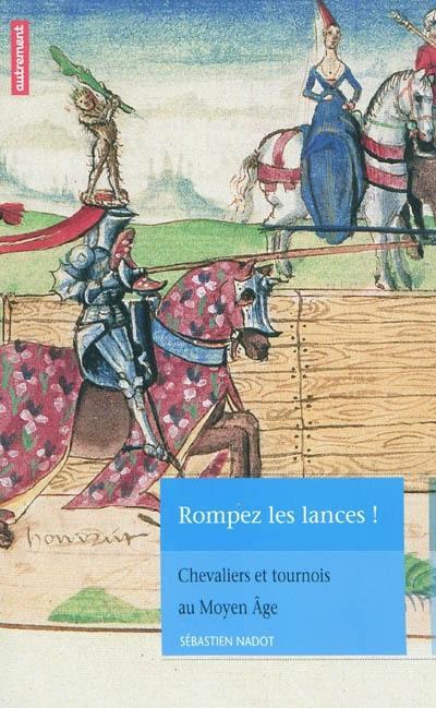 Rompez les lances !. Chevaliers et tournois au Moyen Age - Sébastien Nadot